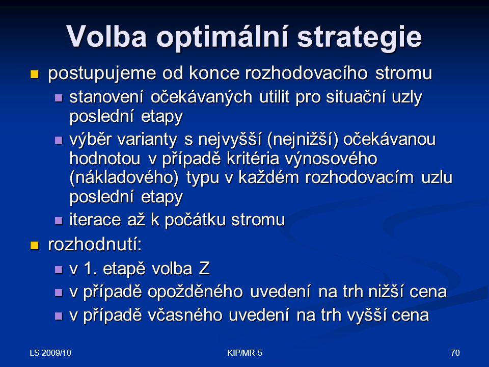 LS 2009/10 70KIP/MR-5 Volba optimální strategie postupujeme od konce rozhodovacího stromu postupujeme od konce rozhodovacího stromu stanovení očekávaných utilit pro situační uzly poslední etapy stanovení očekávaných utilit pro situační uzly poslední etapy výběr varianty s nejvyšší (nejnižší) očekávanou hodnotou v případě kritéria výnosového (nákladového) typu v každém rozhodovacím uzlu poslední etapy výběr varianty s nejvyšší (nejnižší) očekávanou hodnotou v případě kritéria výnosového (nákladového) typu v každém rozhodovacím uzlu poslední etapy iterace až k počátku stromu iterace až k počátku stromu rozhodnutí: rozhodnutí: v 1.