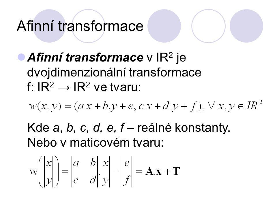 Afinní transformace Afinní transformace v IR 2 je dvojdimenzionální transformace f: IR 2 → IR 2 ve tvaru: Kde a, b, c, d, e, f – reálné konstanty. Neb