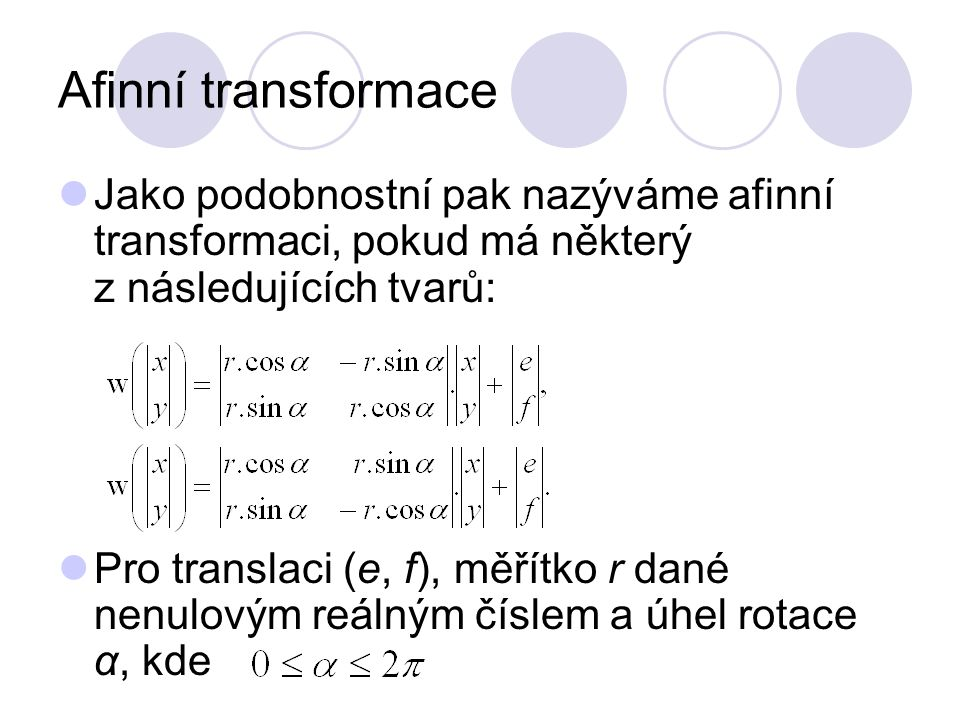 Afinní transformace Jako podobnostní pak nazýváme afinní transformaci, pokud má některý z následujících tvarů: Pro translaci (e, f), měřítko r dané ne