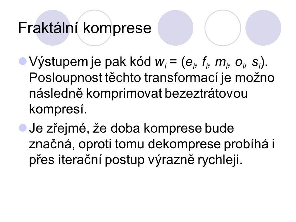 Fraktální komprese Výstupem je pak kód w i = (e i, f i, m i, o i, s i ). Posloupnost těchto transformací je možno následně komprimovat bezeztrátovou k