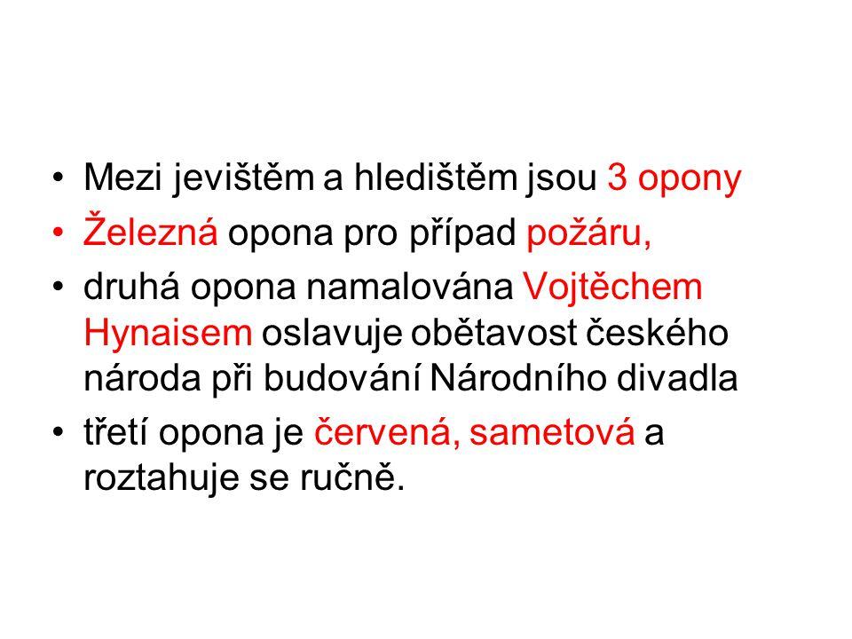 Mezi jevištěm a hledištěm jsou 3 opony Železná opona pro případ požáru, druhá opona namalována Vojtěchem Hynaisem oslavuje obětavost českého národa při budování Národního divadla třetí opona je červená, sametová a roztahuje se ručně.