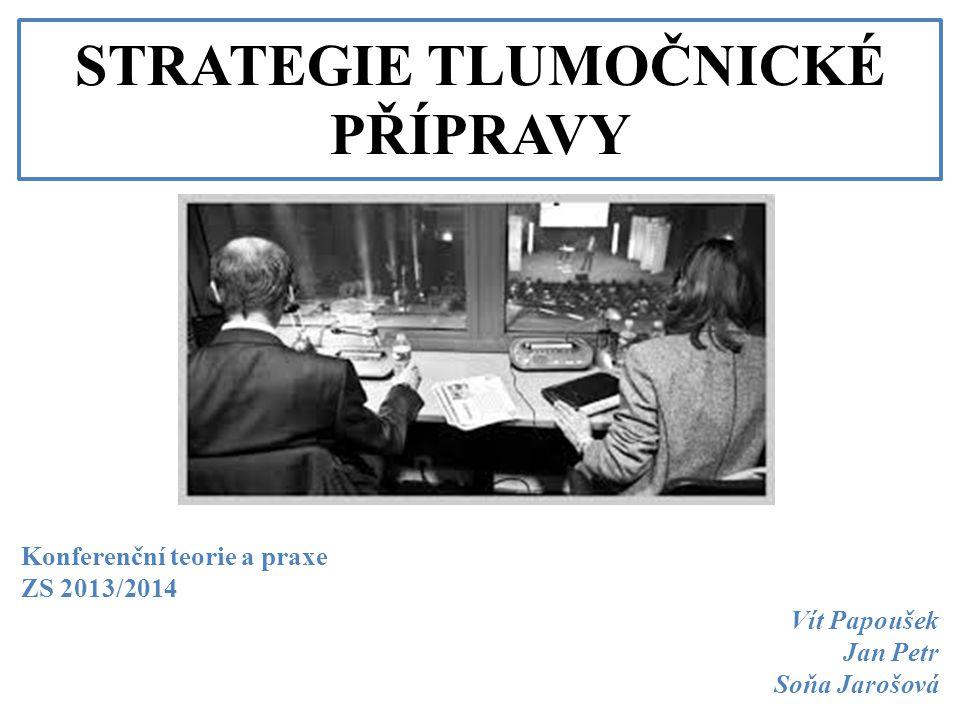 STRATEGIE TLUMOČNICKÉ PŘÍPRAVY Konferenční teorie a praxe ZS 2013/2014 Vít Papoušek Jan Petr Soňa Jarošová