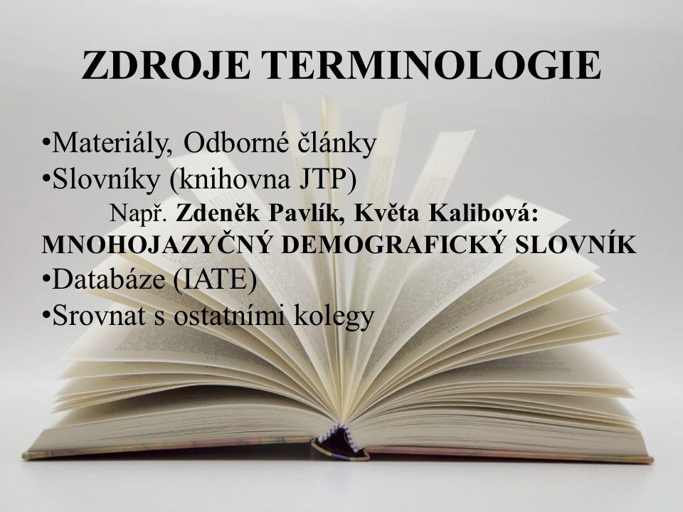 ZDROJE TERMINOLOGIE Materiály, Odborné články Slovníky (knihovna JTP) Např. Zdeněk Pavlík, Květa Kalibová: MNOHOJAZYČNÝ DEMOGRAFICKÝ SLOVNÍK Databáze