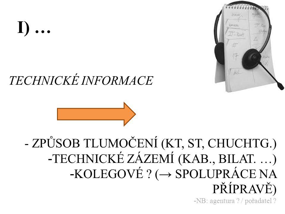 I) … TECHNICKÉ INFORMACE - ZPŮSOB TLUMOČENÍ (KT, ST, CHUCHTG.) - TECHNICKÉ ZÁZEMÍ (KAB., BILAT. …) - KOLEGOVÉ ? (→ SPOLUPRÁCE NA PŘÍPRAVĚ) - NB: agent