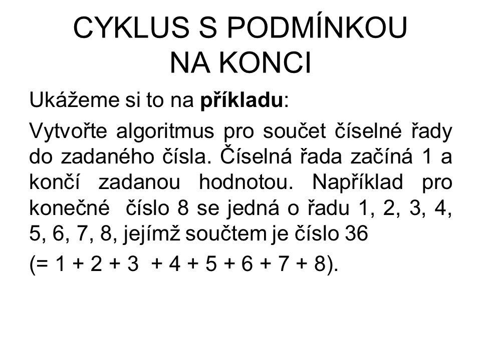 CYKLUS S PODMÍNKOU NA KONCI Ukážeme si to na příkladu: Vytvořte algoritmus pro součet číselné řady do zadaného čísla.