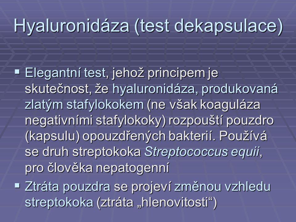 Hyaluronidáza (test dekapsulace)  Elegantní test, jehož principem je skutečnost, že hyaluronidáza, produkovaná zlatým stafylokokem (ne však koaguláza negativními stafylokoky) rozpouští pouzdro (kapsulu) opouzdřených bakterií.