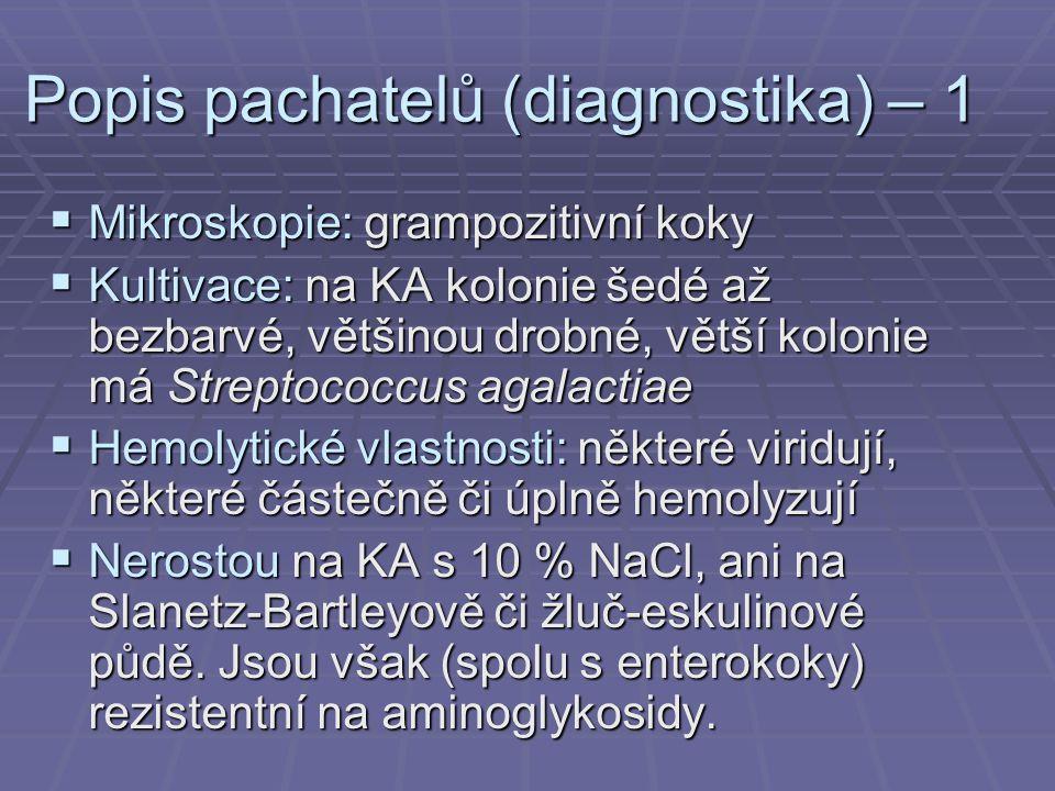 Popis pachatelů (diagnostika) – 1  Mikroskopie: grampozitivní koky  Kultivace: na KA kolonie šedé až bezbarvé, většinou drobné, větší kolonie má Streptococcus agalactiae  Hemolytické vlastnosti: některé viridují, některé částečně či úplně hemolyzují  Nerostou na KA s 10 % NaCl, ani na Slanetz-Bartleyově či žluč-eskulinové půdě.