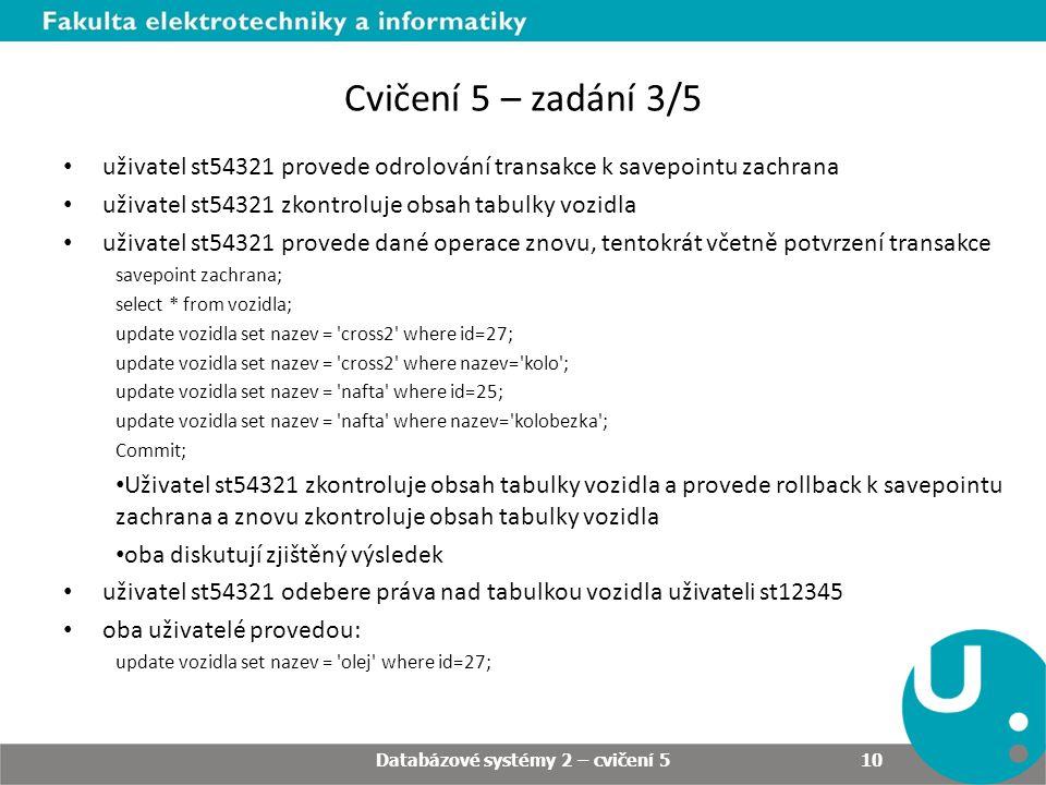Cvičení 5 – zadání 3/5 uživatel st54321 provede odrolování transakce k savepointu zachrana uživatel st54321 zkontroluje obsah tabulky vozidla uživatel