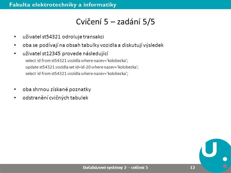 Cvičení 5 – zadání 5/5 uživatel st54321 odroluje transakci oba se podívají na obsah tabulky vozidla a diskutují výsledek uživatel st12345 provede následující select id from st54321.vozidla where nazev= kolobezka ; update st54321.vozidla set id=id-20 where nazev= kolobezka ; select id from st54321.vozidla where nazev= kolobezka ; oba shrnou získané poznatky odstranění cvičných tabulek Databázové systémy 2 – cvičení 5 12