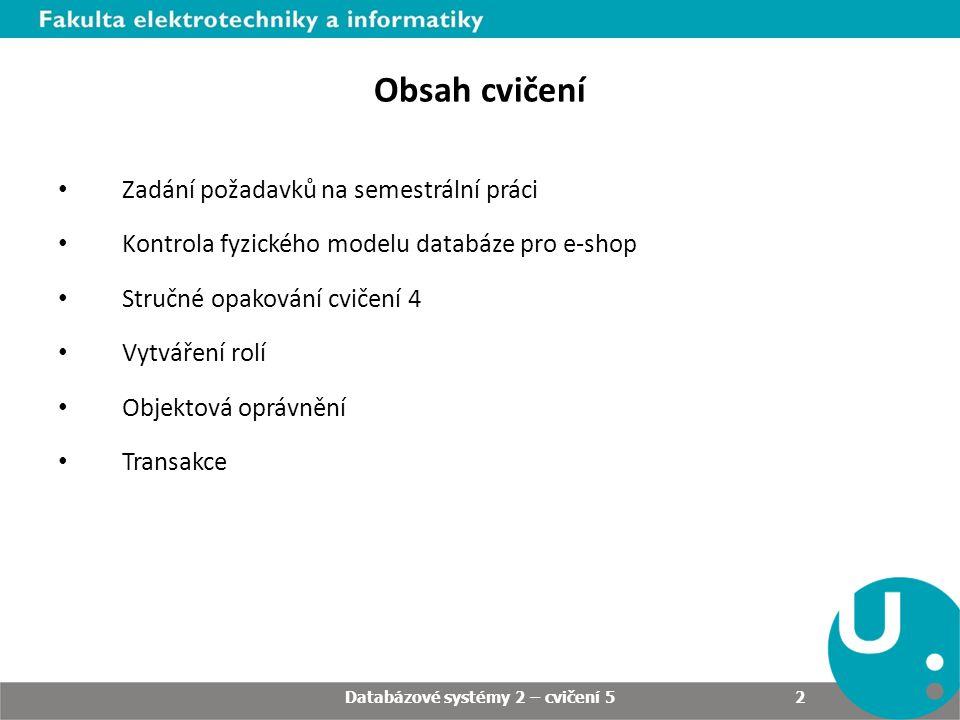 Obsah cvičení Zadání požadavků na semestrální práci Kontrola fyzického modelu databáze pro e-shop Stručné opakování cvičení 4 Vytváření rolí Objektová