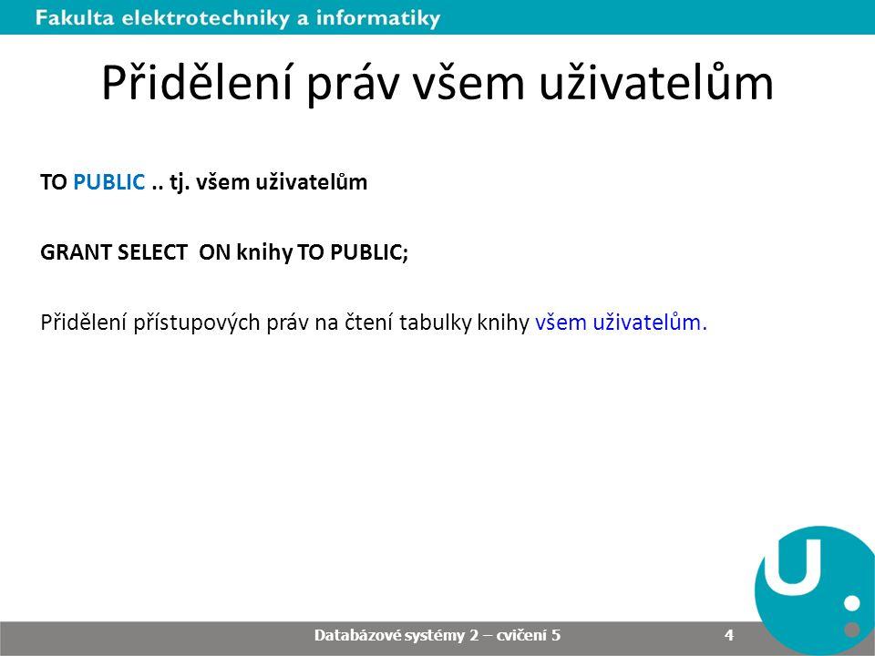 Přidělení práv všem uživatelům TO PUBLIC.. tj. všem uživatelům GRANT SELECT ON knihy TO PUBLIC; Přidělení přístupových práv na čtení tabulky knihy vše