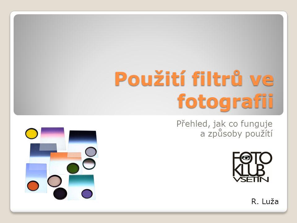 Použití filtrů ve fotografii Přehled, jak co funguje a způsoby použítí R. Luža