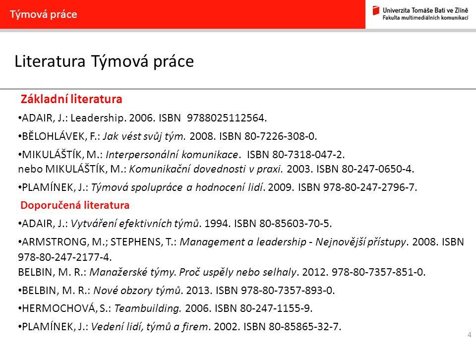 Literatura Týmová práce 4 Týmová práce Základní literatura ADAIR, J.: Leadership. 2006. ISBN 9788025112564. BĚLOHLÁVEK, F.: Jak vést svůj tým. 2008. I