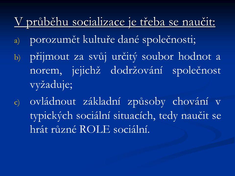 V průběhu socializace je třeba se naučit: a) a) porozumět kultuře dané společnosti; b) b) přijmout za svůj určitý soubor hodnot a norem, jejichž dodrž