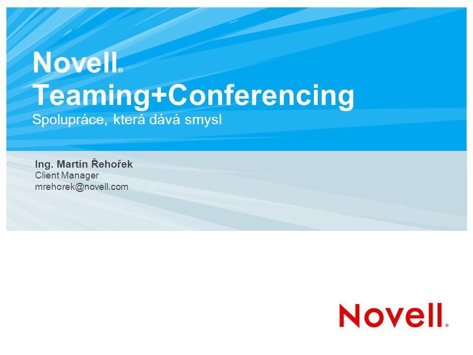 Novell ® Teaming+Conferencing Spolupráce, která dává smysl Ing. Martin Řehořek Client Manager mrehorek@novell.com