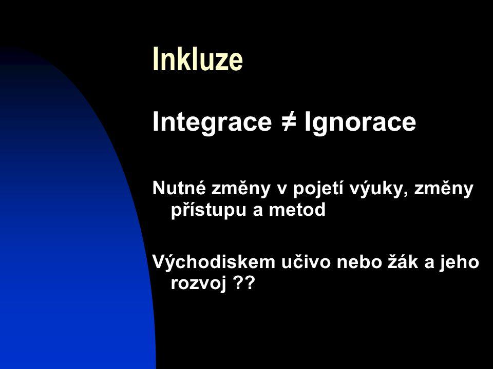 Inkluze Integrace ≠ Ignorace Nutné změny v pojetí výuky, změny přístupu a metod Východiskem učivo nebo žák a jeho rozvoj ??