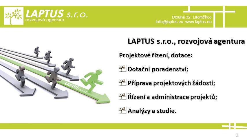 Dlouhá 32, Litoměřice info@laptus.eu, www.laptus.eu 3 LAPTUS s.r.o., rozvojová agentura Projektové řízení, dotace: Dotační poradenství; Dotační poradenství; Příprava projektových žádostí; Příprava projektových žádostí; Řízení a administrace projektů; Řízení a administrace projektů; Analýzy a studie.