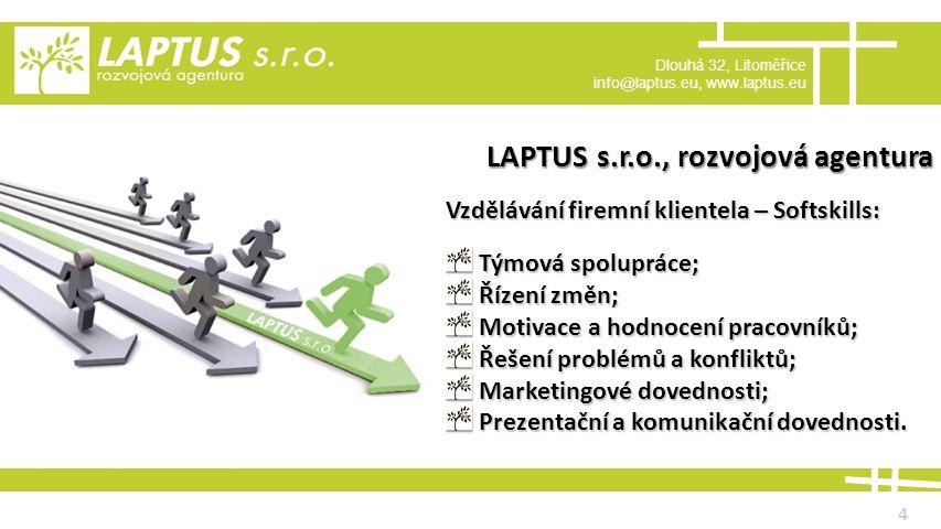 Dlouhá 32, Litoměřice info@laptus.eu, www.laptus.eu 4 LAPTUS s.r.o., rozvojová agentura Vzdělávání firemní klientela – Softskills: Týmová spolupráce; Týmová spolupráce; Řízení změn; Řízení změn; Motivace a hodnocení pracovníků; Motivace a hodnocení pracovníků; Řešení problémů a konfliktů; Řešení problémů a konfliktů; Marketingové dovednosti; Marketingové dovednosti; Prezentační a komunikační dovednosti.