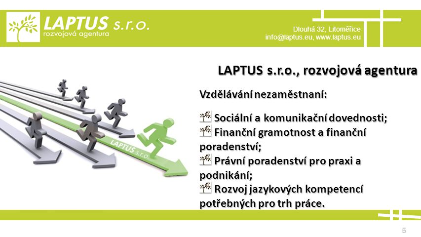 Dlouhá 32, Litoměřice info@laptus.eu, www.laptus.eu 5 LAPTUS s.r.o., rozvojová agentura Vzdělávání nezaměstnaní: Sociální a komunikační dovednosti; Sociální a komunikační dovednosti; Finanční gramotnost a finanční poradenství; Finanční gramotnost a finanční poradenství; Právní poradenství pro praxi a podnikání; Právní poradenství pro praxi a podnikání; Rozvoj jazykových kompetencí potřebných pro trh práce.