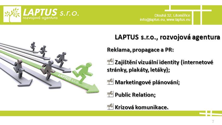 Dlouhá 32, Litoměřice info@laptus.eu, www.laptus.eu 7 LAPTUS s.r.o., rozvojová agentura Reklama, propagace a PR: Zajištění vizuální identity (internetové stránky, plakáty, letáky); Zajištění vizuální identity (internetové stránky, plakáty, letáky); Marketingové plánování; Marketingové plánování; Public Relation; Public Relation; Krizová komunikace.