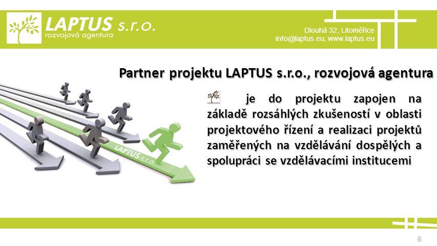 Dlouhá 32, Litoměřice info@laptus.eu, www.laptus.eu 8 Partner projektu LAPTUS s.r.o., rozvojová agentura je do projektu zapojen na základě rozsáhlých zkušeností v oblasti projektového řízení a realizaci projektů zaměřených na vzdělávání dospělých a spolupráci se vzdělávacími institucemi je do projektu zapojen na základě rozsáhlých zkušeností v oblasti projektového řízení a realizaci projektů zaměřených na vzdělávání dospělých a spolupráci se vzdělávacími institucemi