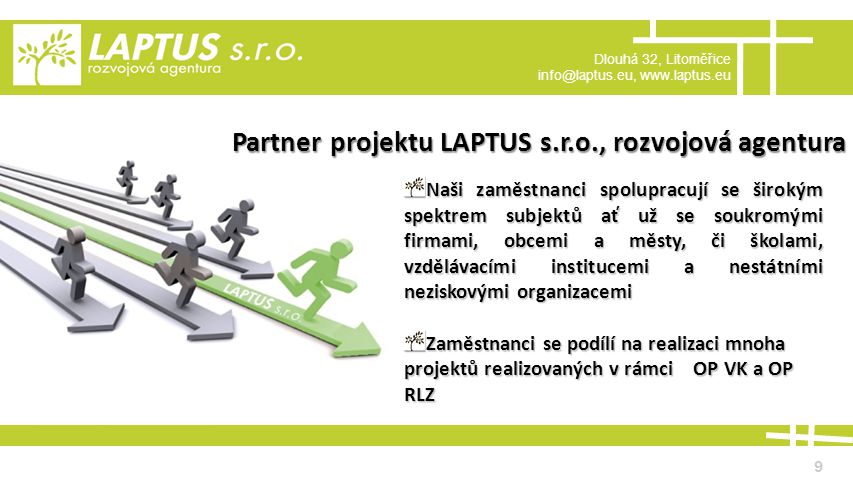 Dlouhá 32, Litoměřice info@laptus.eu, www.laptus.eu 9 Partner projektu LAPTUS s.r.o., rozvojová agentura Naši zaměstnanci spolupracují se širokým spektrem subjektů ať už se soukromými firmami, obcemi a městy, či školami, vzdělávacími institucemi a nestátními neziskovými organizacemi Zaměstnanci se podílí na realizaci mnoha projektů realizovaných v rámci OP VK a OP RLZ