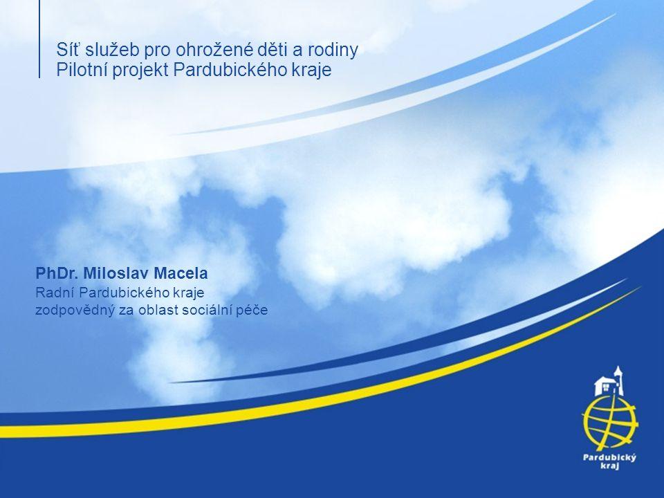 Síť služeb pro ohrožené děti a rodiny Pilotní projekt Pardubického kraje PhDr. Miloslav Macela Radní Pardubického kraje zodpovědný za oblast sociální