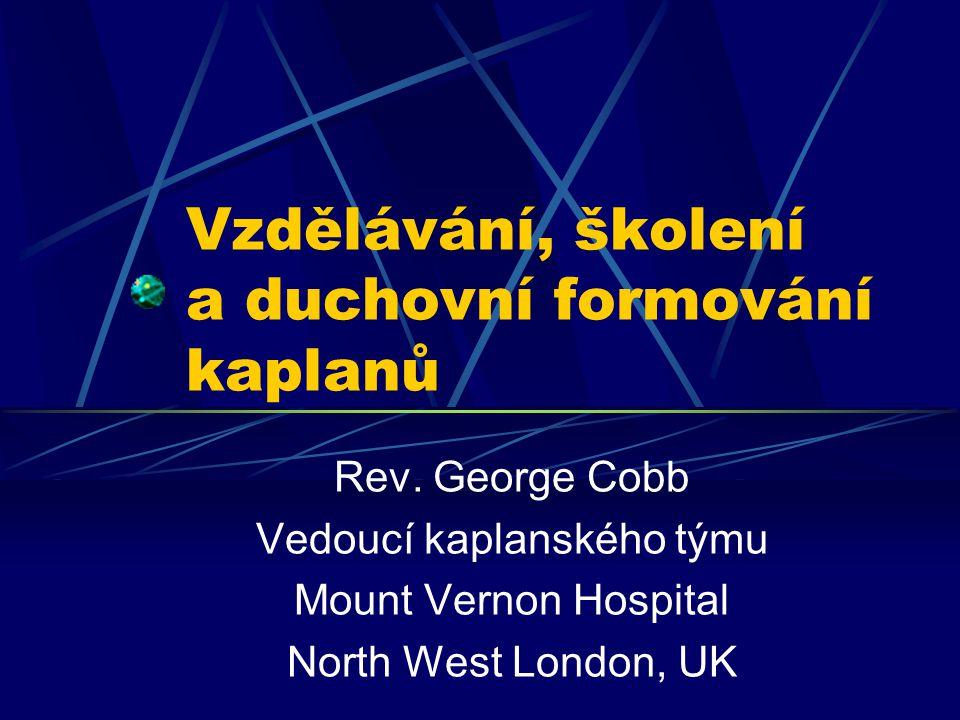 Vzdělávání, školení a duchovní formování kaplanů Rev. George Cobb Vedoucí kaplanského týmu Mount Vernon Hospital North West London, UK
