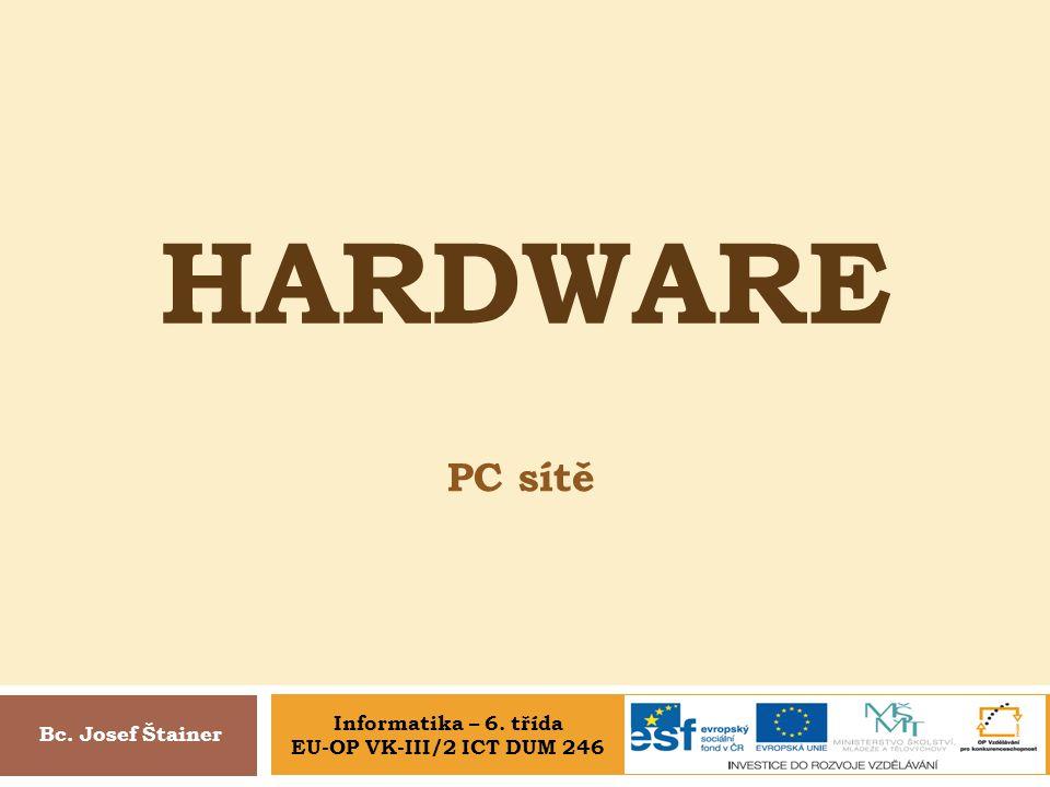HARDWARE PC sítě Bc. Josef Štainer Informatika – 6. třída EU-OP VK-III/2 ICT DUM 246