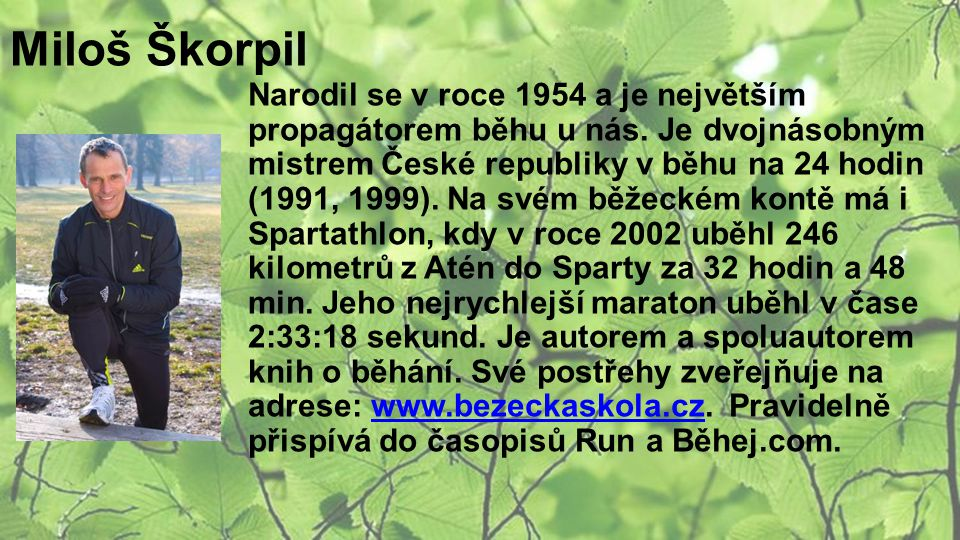 Miloš Škorpil Narodil se v roce 1954 a je největším propagátorem běhu u nás. Je dvojnásobným mistrem České republiky v běhu na 24 hodin (1991, 1999).