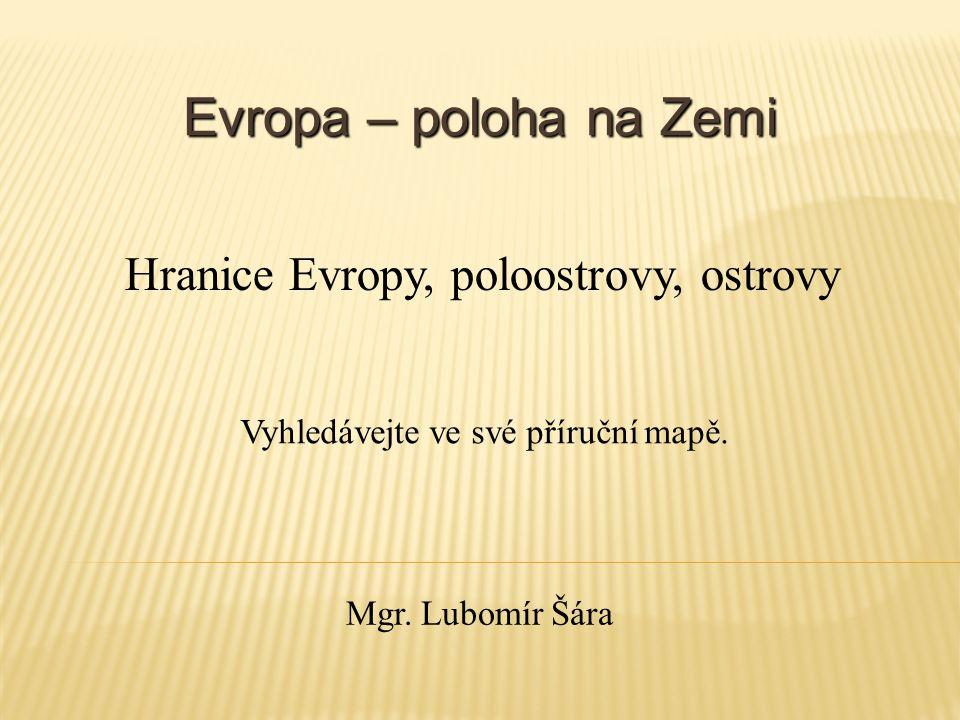 Evropa – poloha na Zemi Vyhledávejte ve své příruční mapě. Hranice Evropy, poloostrovy, ostrovy Mgr. Lubomír Šára