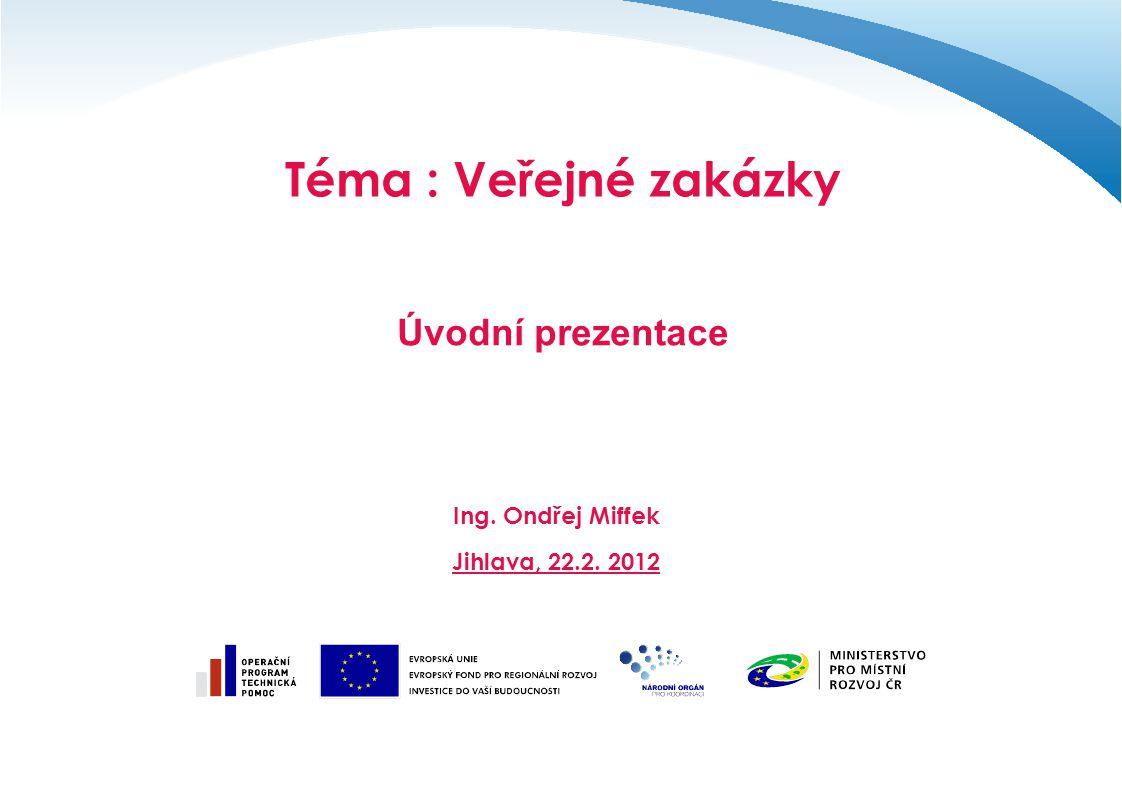 Téma : Veřejné zakázky Úvodní prezentace Ing. Ondřej Miffek Jihlava, 22.2. 2012