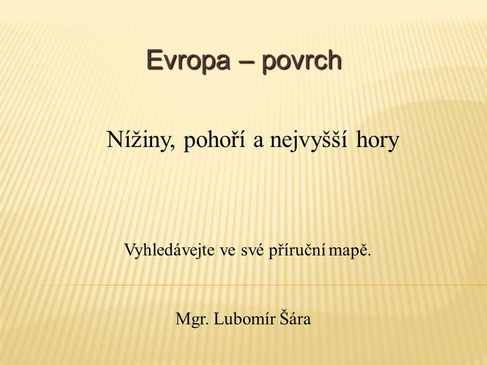 Evropa – povrch Vyhledávejte ve své příruční mapě. Nížiny, pohoří a nejvyšší hory Mgr. Lubomír Šára