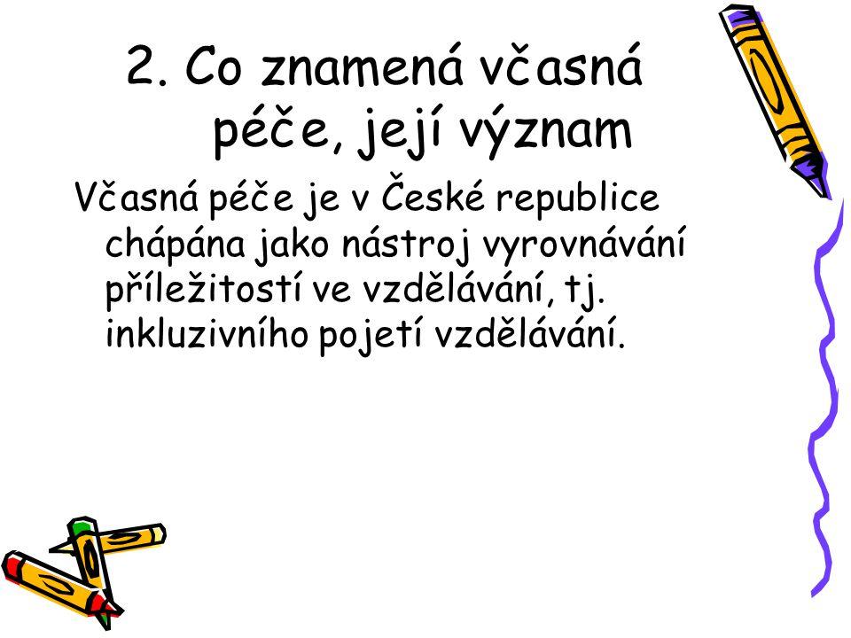 2. Co znamená včasná péče, její význam Včasná péče je v České republice chápána jako nástroj vyrovnávání příležitostí ve vzdělávání, tj. inkluzivního