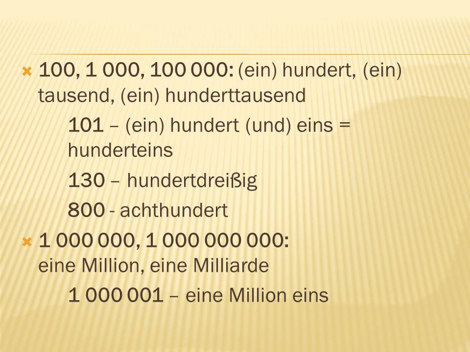  100, 1 000, 100 000: (ein) hundert, (ein) tausend, (ein) hunderttausend 101 – (ein) hundert (und) eins = hunderteins 130 – hundertdreißig 800 - achthundert  1 000 000, 1 000 000 000: eine Million, eine Milliarde 1 000 001 – eine Million eins