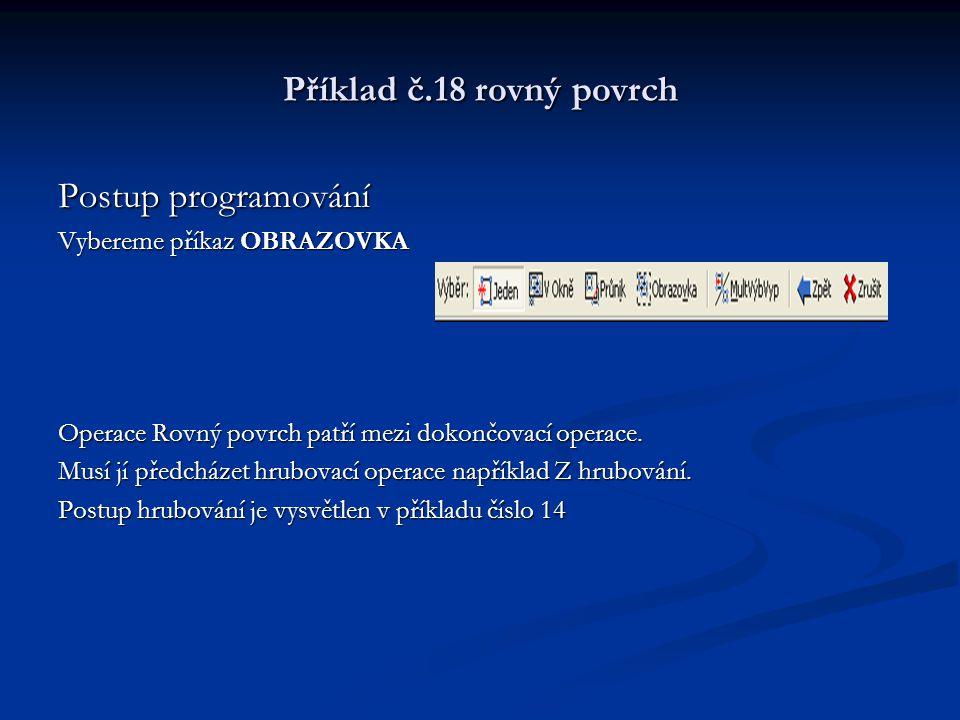 Příklad č.18 rovný povrch Postup programování Vybereme příkaz OBRAZOVKA Operace Rovný povrch patří mezi dokončovací operace. Musí jí předcházet hrubov