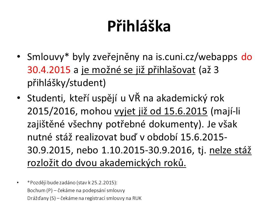 Přihláška Smlouvy* byly zveřejněny na is.cuni.cz/webapps do 30.4.2015 a je možné se již přihlašovat (až 3 přihlášky/student) Studenti, kteří uspějí u VŘ na akademický rok 2015/2016, mohou vyjet již od 15.6.2015 (mají-li zajištěné všechny potřebné dokumenty).