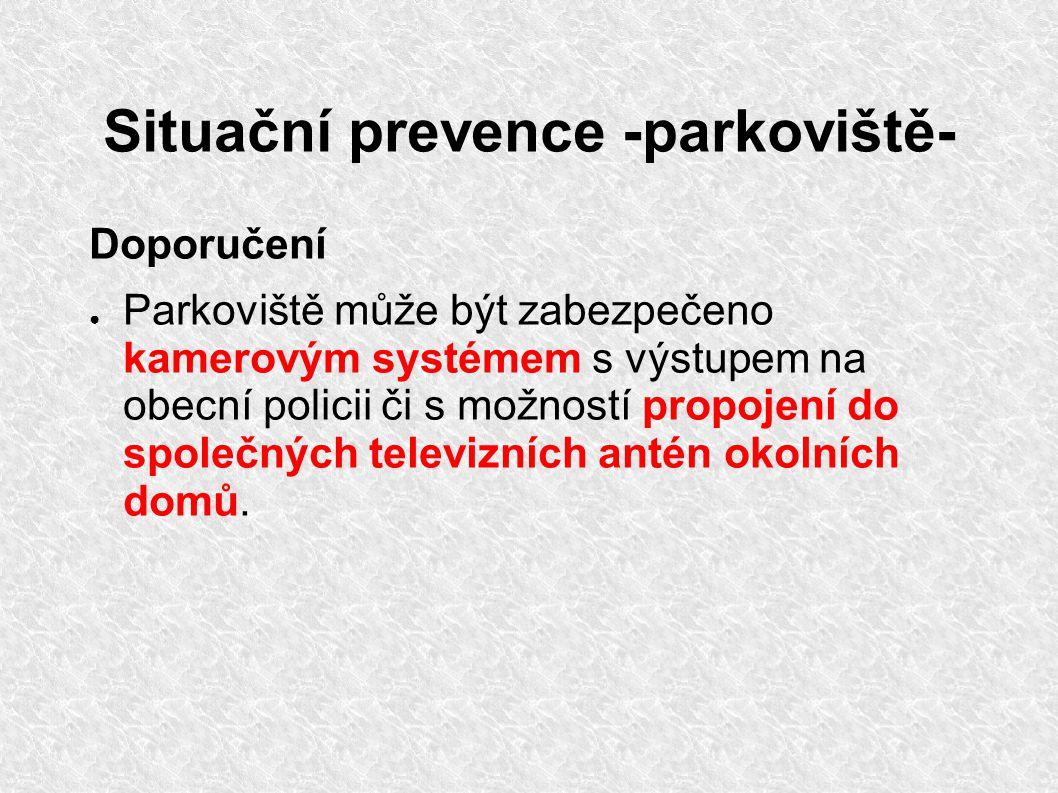 Situační prevence -parkoviště- Doporučení ● Parkoviště může být zabezpečeno kamerovým systémem s výstupem na obecní policii či s možností propojení do společných televizních antén okolních domů.