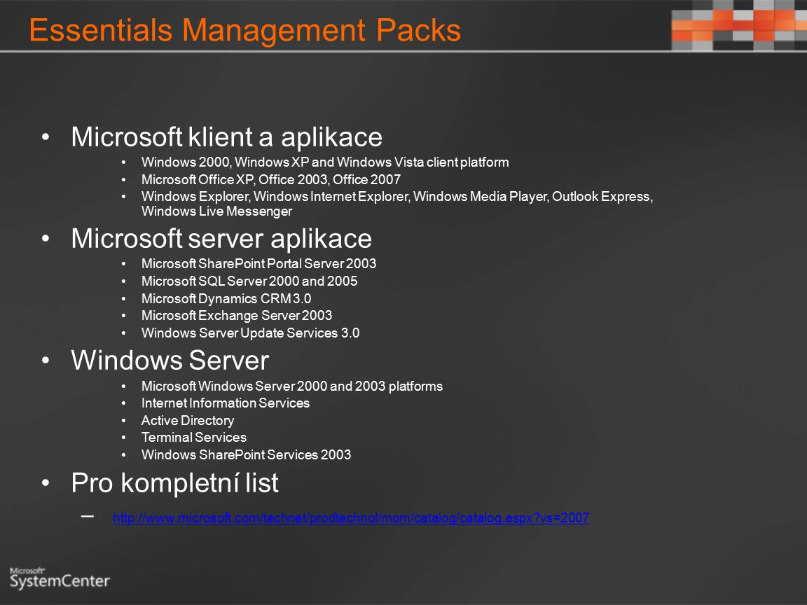 Essentials Management Packs Microsoft klient a aplikace Windows 2000, Windows XP and Windows Vista client platform Microsoft Office XP, Office 2003, Office 2007 Windows Explorer, Windows Internet Explorer, Windows Media Player, Outlook Express, Windows Live Messenger Microsoft server aplikace Microsoft SharePoint Portal Server 2003 Microsoft SQL Server 2000 and 2005 Microsoft Dynamics CRM 3.0 Microsoft Exchange Server 2003 Windows Server Update Services 3.0 Windows Server Microsoft Windows Server 2000 and 2003 platforms Internet Information Services Active Directory Terminal Services Windows SharePoint Services 2003 Pro kompletní list – http://www.microsoft.com/technet/prodtechnol/mom/catalog/catalog.aspx?vs=2007 http://www.microsoft.com/technet/prodtechnol/mom/catalog/catalog.aspx?vs=2007