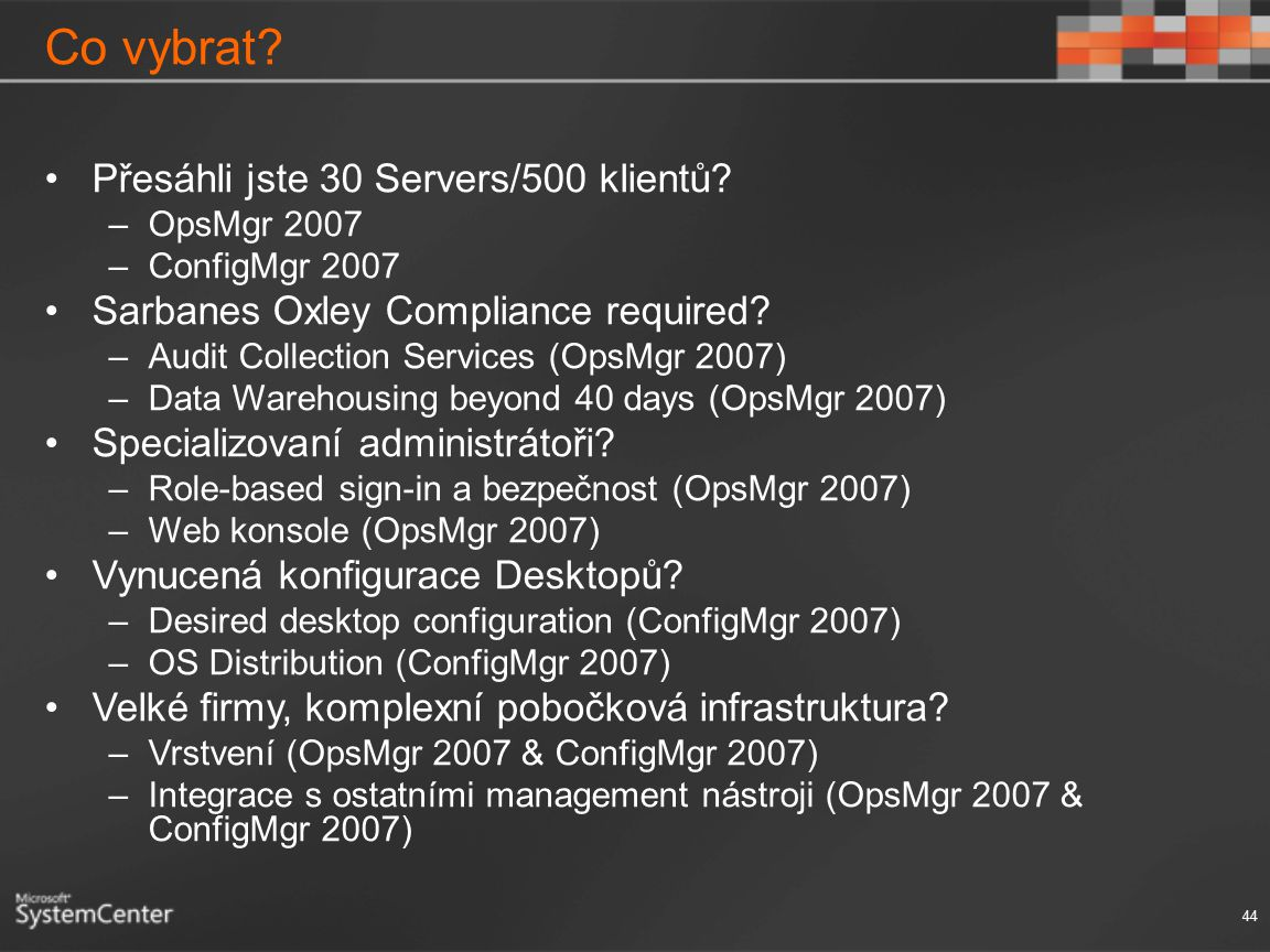 Co vybrat? Přesáhli jste 30 Servers/500 klientů? –OpsMgr 2007 –ConfigMgr 2007 Sarbanes Oxley Compliance required? –Audit Collection Services (OpsMgr 2