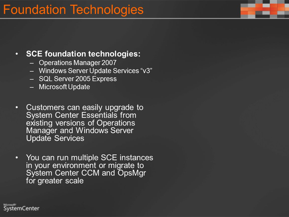 Foundation Technologies SCE foundation technologies: –Operations Manager 2007 –Windows Server Update Services v3 –SQL Server 2005 Express –Microsoft Update Customers can easily upgrade to System Center Essentials from existing versions of Operations Manager and Windows Server Update Services You can run multiple SCE instances in your environment or migrate to System Center CCM and OpsMgr for greater scale