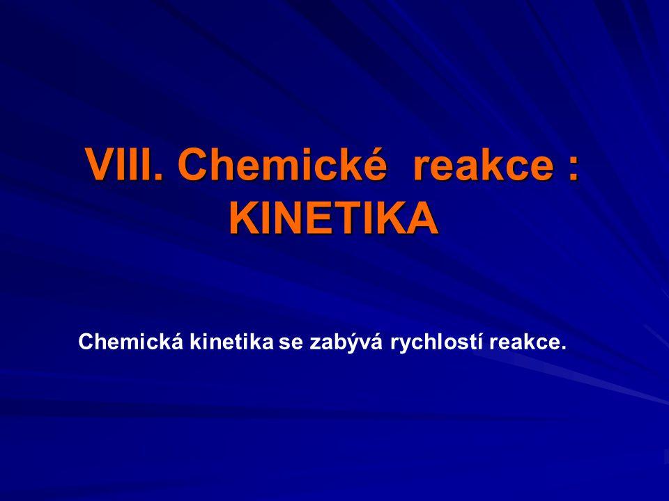VIII. Chemické reakce : KINETIKA Chemická kinetika se zabývá rychlostí reakce.