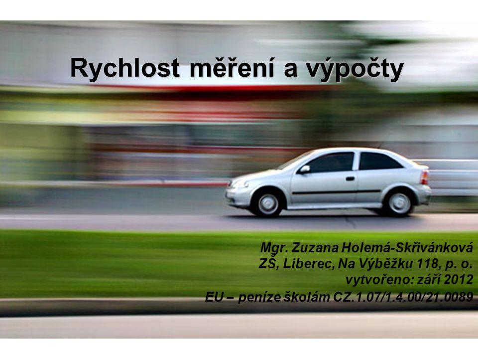 Rychlost měření a výpočty Mgr. Zuzana Holemá-Skřivánková ZŠ, Liberec, Na Výběžku 118, p. o. vytvořeno: září 2012 EU – peníze školám CZ.1.07/1.4.00/21.