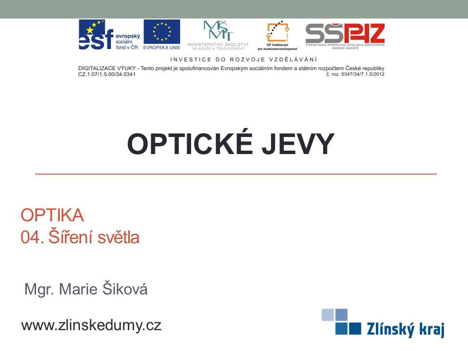 OPTIKA 04. Šíření světla OPTICKÉ JEVY www.zlinskedumy.cz Mgr. Marie Šiková