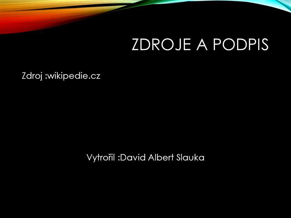 ZDROJE A PODPIS Zdroj :wikipedie.cz Vytrořil :David Albert Slauka