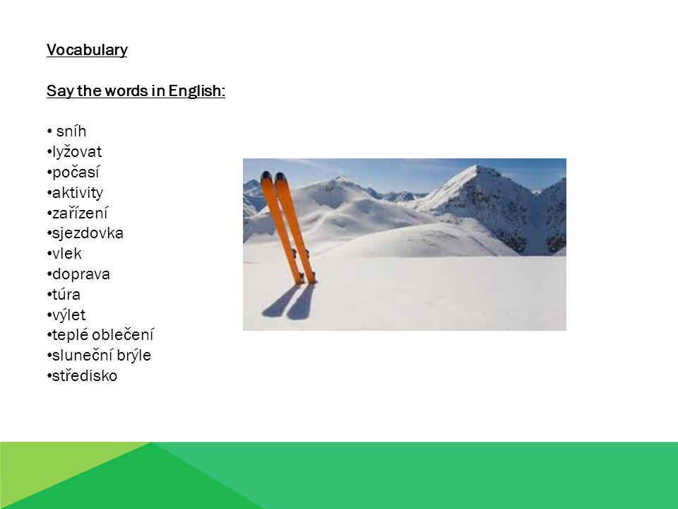Vocabulary Say the words in English: sníh lyžovat počasí aktivity zařízení sjezdovka vlek doprava túra výlet teplé oblečení sluneční brýle středisko