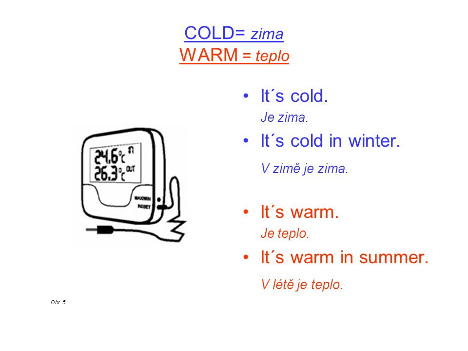 COLD= zima WARM = teplo It´s cold. Je zima. It´s cold in winter.