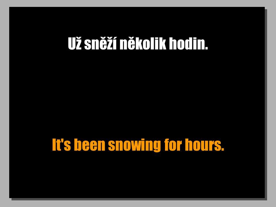 Už sněží několik hodin. It s been snowing for hours.