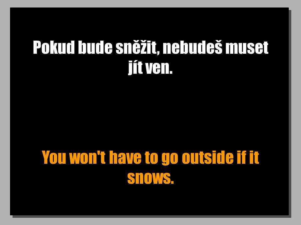 Pokud bude sněžit, nebudeš muset jít ven. You won t have to go outside if it snows.