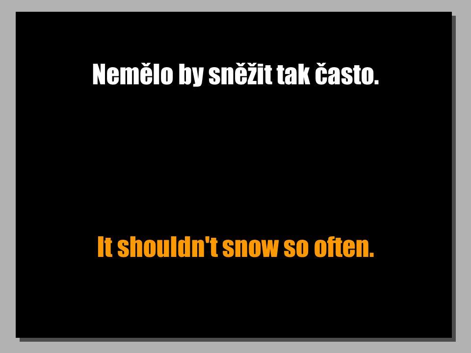 Nemělo by sněžit tak často. It shouldn t snow so often.